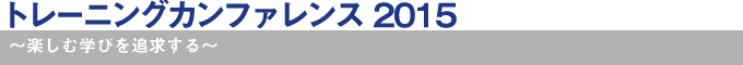 トレーニングカンファレンス 2015~楽しむ学びを追求する~
